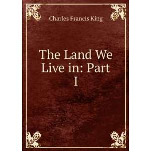The Land We Live in: Part I: Charles Francis King: Books