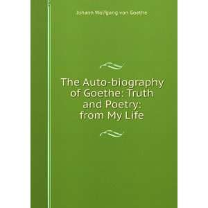 The Auto biography of Goethe: Truth and Poetry: from My