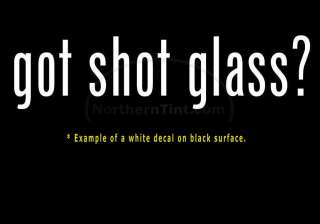 got shot glass? Vinyl wall art truck car decal sticker